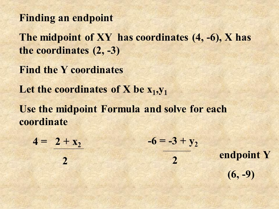 Finding an endpoint The midpoint of XY has coordinates (4, -6), X has the coordinates (2, -3) Find the Y coordinates Let the coordinates of X be x 1,y
