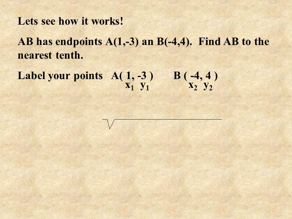 Lets see how it works! AB has endpoints A(1,-3) an B(-4,4). Find AB to the nearest tenth. Label your points A( 1, -3 ) B ( -4, 4 ) x 1 y 1 x 2 y 2