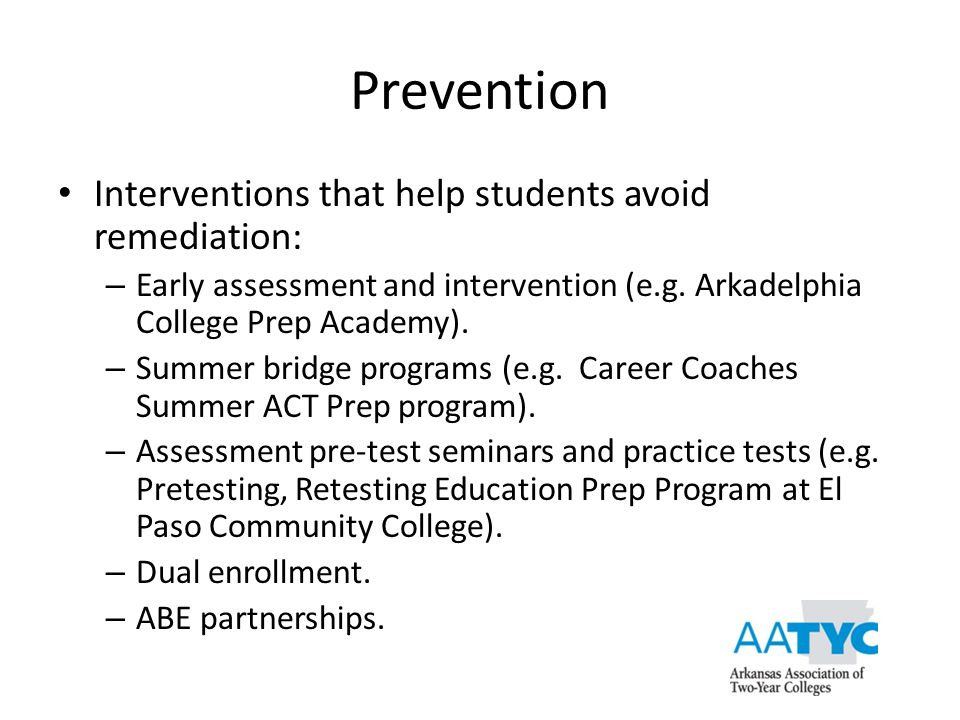 Prevention Interventions that help students avoid remediation: – Early assessment and intervention (e.g. Arkadelphia College Prep Academy). – Summer b