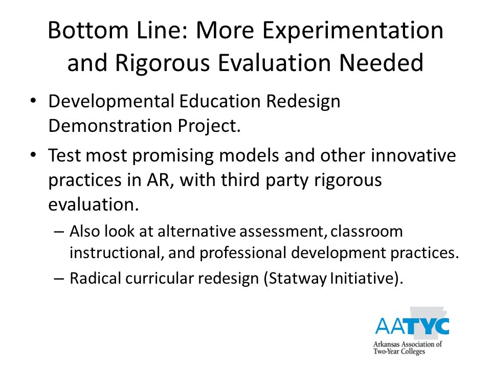Bottom Line: More Experimentation and Rigorous Evaluation Needed Developmental Education Redesign Demonstration Project. Test most promising models an