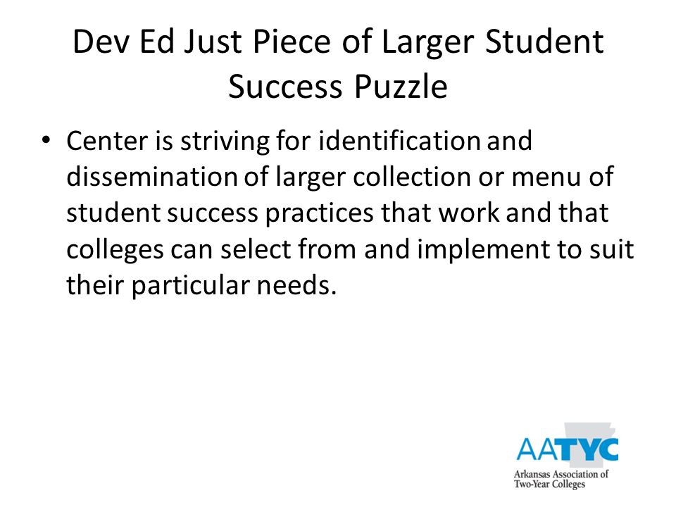Dev Ed Just Piece of Larger Student Success Puzzle Center is striving for identification and dissemination of larger collection or menu of student suc