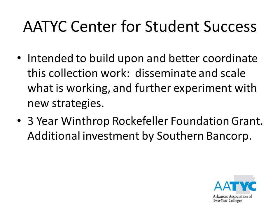 AATYC Center for Student Success Intended to build upon and better coordinate this collection work: disseminate and scale what is working, and further