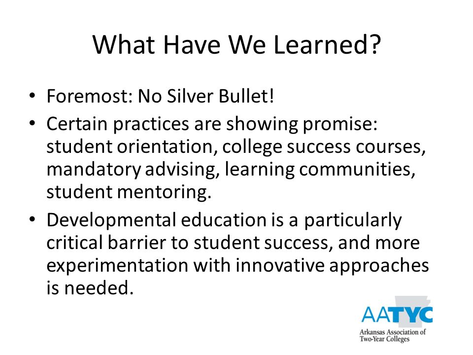 What Have We Learned? Foremost: No Silver Bullet! Certain practices are showing promise: student orientation, college success courses, mandatory advis