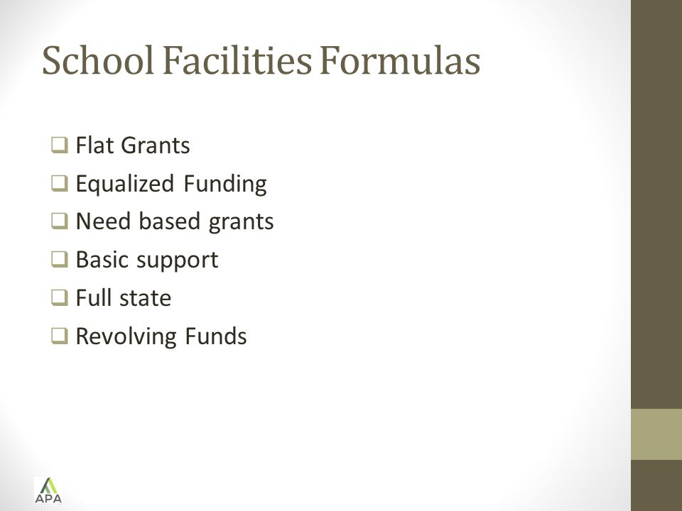 School Facilities Formulas  Flat Grants  Equalized Funding  Need based grants  Basic support  Full state  Revolving Funds
