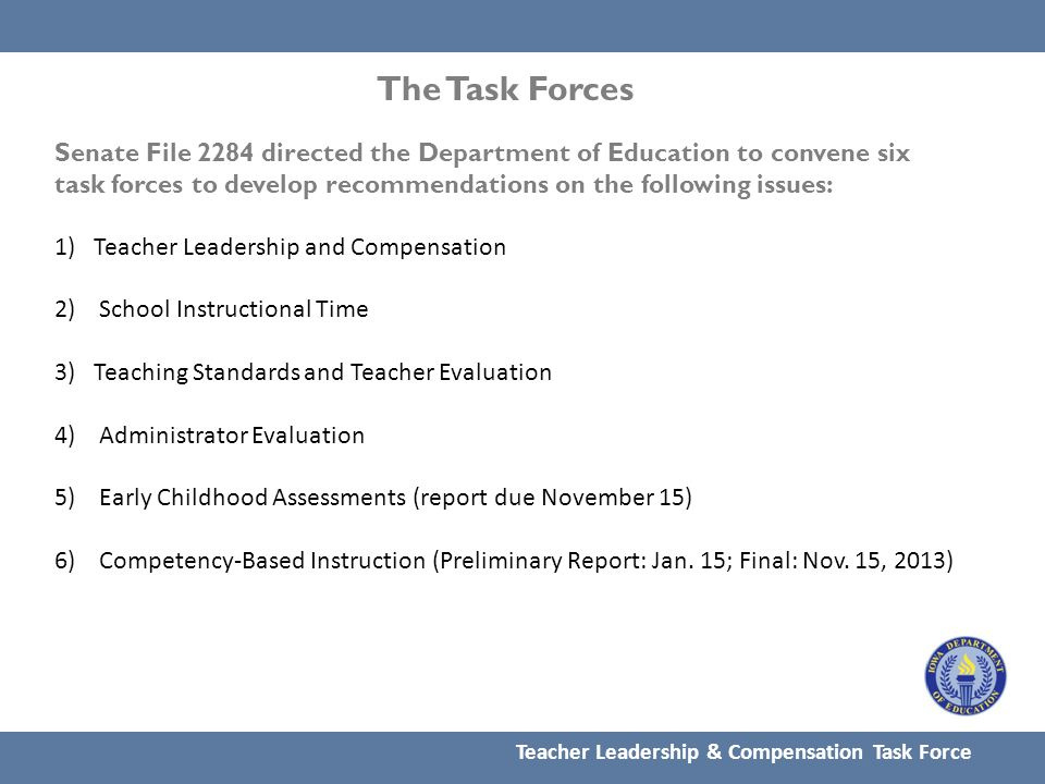 The Task Forces Senate File 2284 directed the Department of Education to convene six task forces to develop recommendations on the following issues: 1)Teacher Leadership and Compensation 2) School Instructional Time 3) Teaching Standards and Teacher Evaluation 4) Administrator Evaluation 5) Early Childhood Assessments (report due November 15) 6) Competency-Based Instruction (Preliminary Report: Jan.