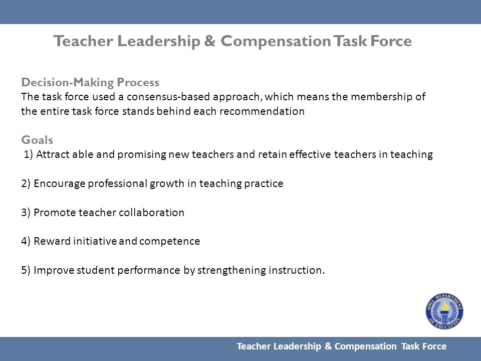 Decision-Making Process The task force used a consensus-based approach, which means the membership of the entire task force stands behind each recommendation Goals 1) Attract able and promising new teachers and retain effective teachers in teaching 2) Encourage professional growth in teaching practice 3) Promote teacher collaboration 4) Reward initiative and competence 5) Improve student performance by strengthening instruction.