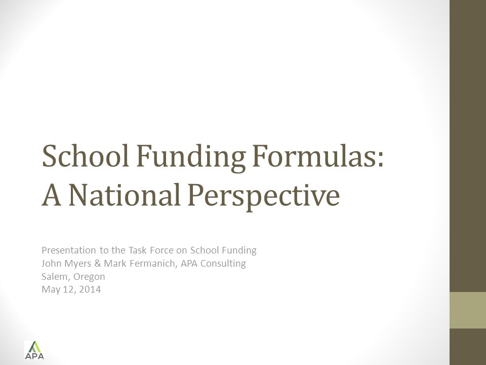 School Funding Formulas: A National Perspective Presentation to the Task Force on School Funding John Myers & Mark Fermanich, APA Consulting Salem, Oregon May 12, 2014