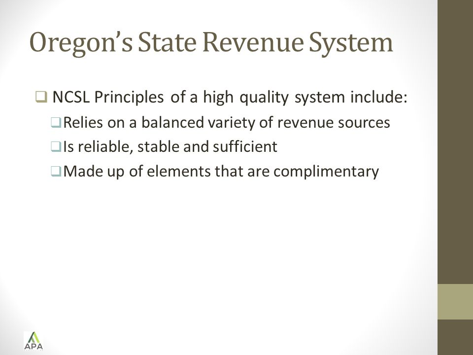 Oregon's State Revenue System  NCSL Principles of a high quality system include:  Relies on a balanced variety of revenue sources  Is reliable, stable and sufficient  Made up of elements that are complimentary
