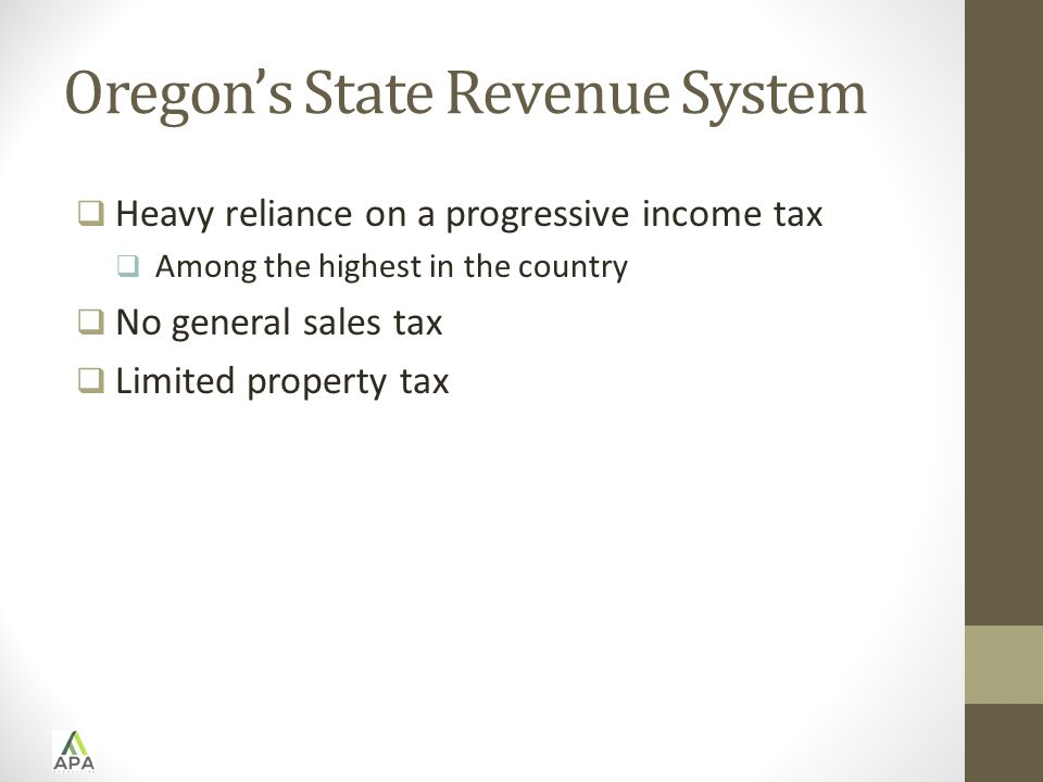 Oregon's State Revenue System  Heavy reliance on a progressive income tax  Among the highest in the country  No general sales tax  Limited property tax