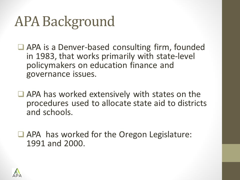 APA Background  APA is a Denver-based consulting firm, founded in 1983, that works primarily with state-level policymakers on education finance and governance issues.