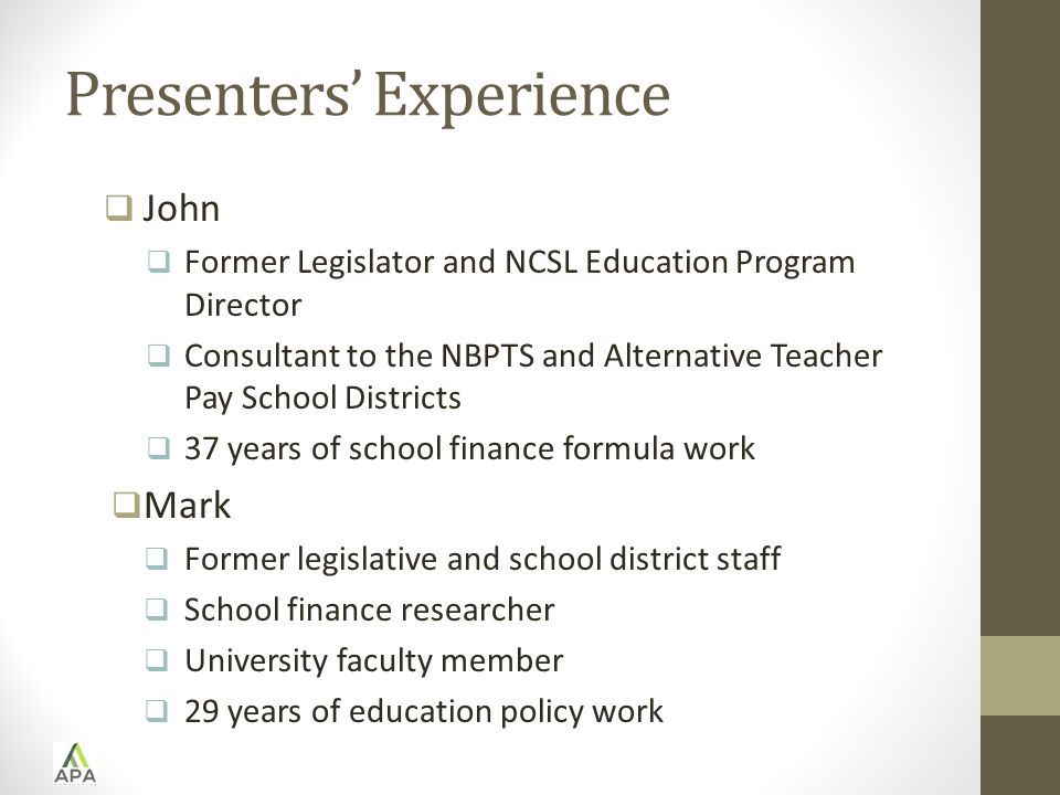 Presenters' Experience  John  Former Legislator and NCSL Education Program Director  Consultant to the NBPTS and Alternative Teacher Pay School Districts  37 years of school finance formula work  Mark  Former legislative and school district staff  School finance researcher  University faculty member  29 years of education policy work