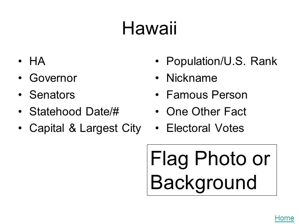 Hawaii HA Governor Senators Statehood Date/# Capital & Largest City Population/U.S. Rank Nickname Famous Person One Other Fact Electoral Votes Flag Ph
