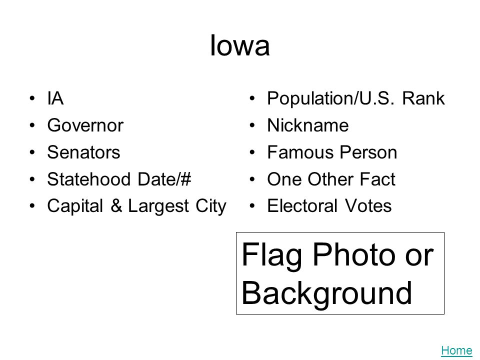 Iowa IA Governor Senators Statehood Date/# Capital & Largest City Population/U.S. Rank Nickname Famous Person One Other Fact Electoral Votes Flag Phot