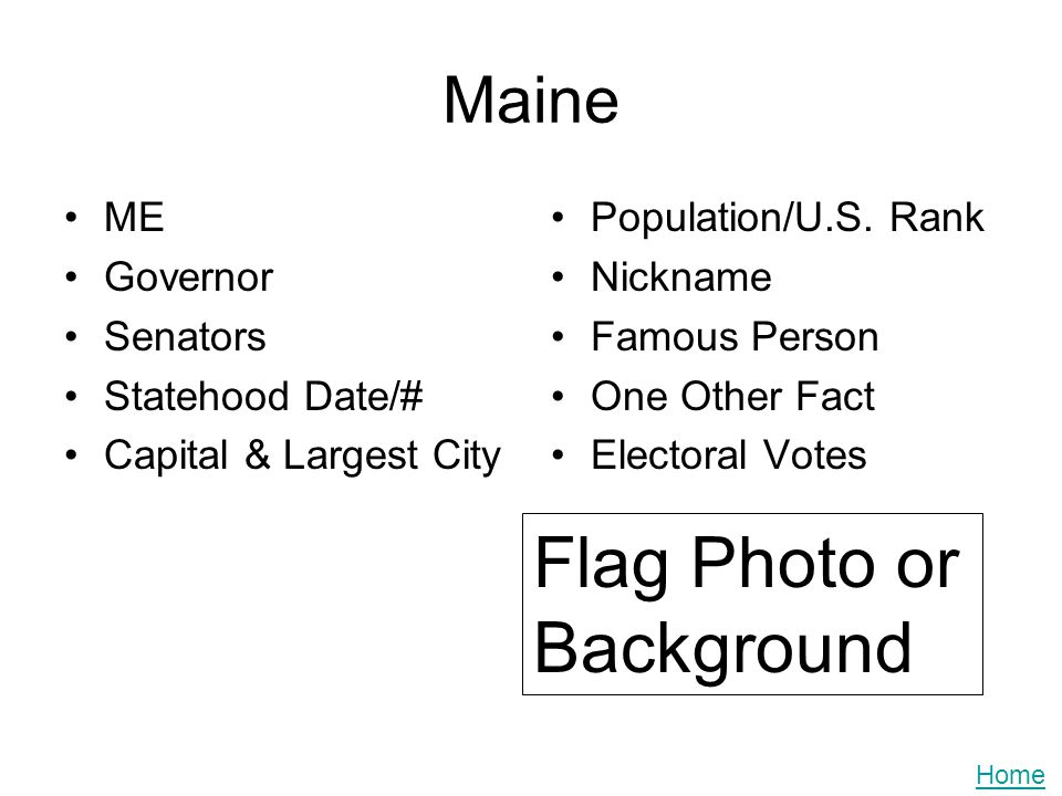 Maine ME Governor Senators Statehood Date/# Capital & Largest City Population/U.S. Rank Nickname Famous Person One Other Fact Electoral Votes Flag Pho