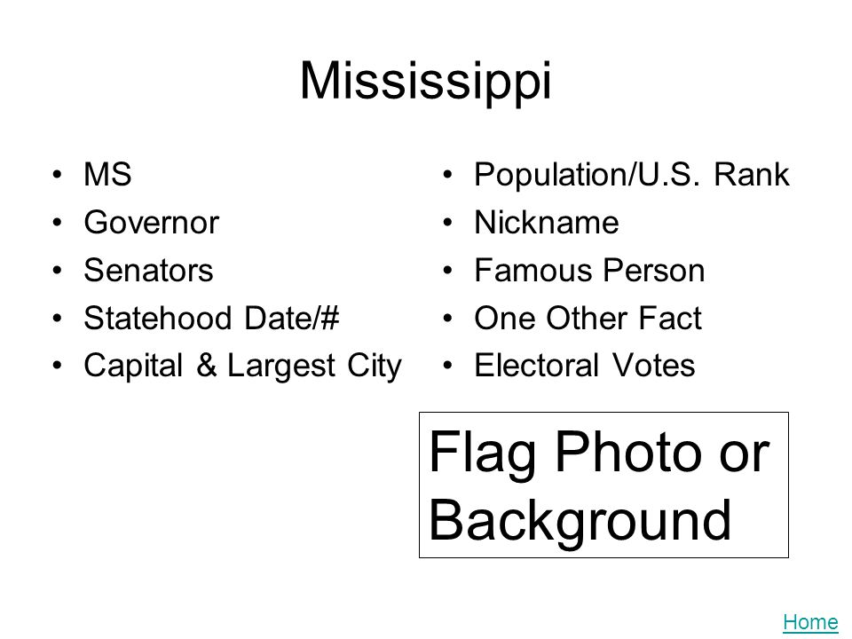Mississippi MS Governor Senators Statehood Date/# Capital & Largest City Population/U.S. Rank Nickname Famous Person One Other Fact Electoral Votes Fl