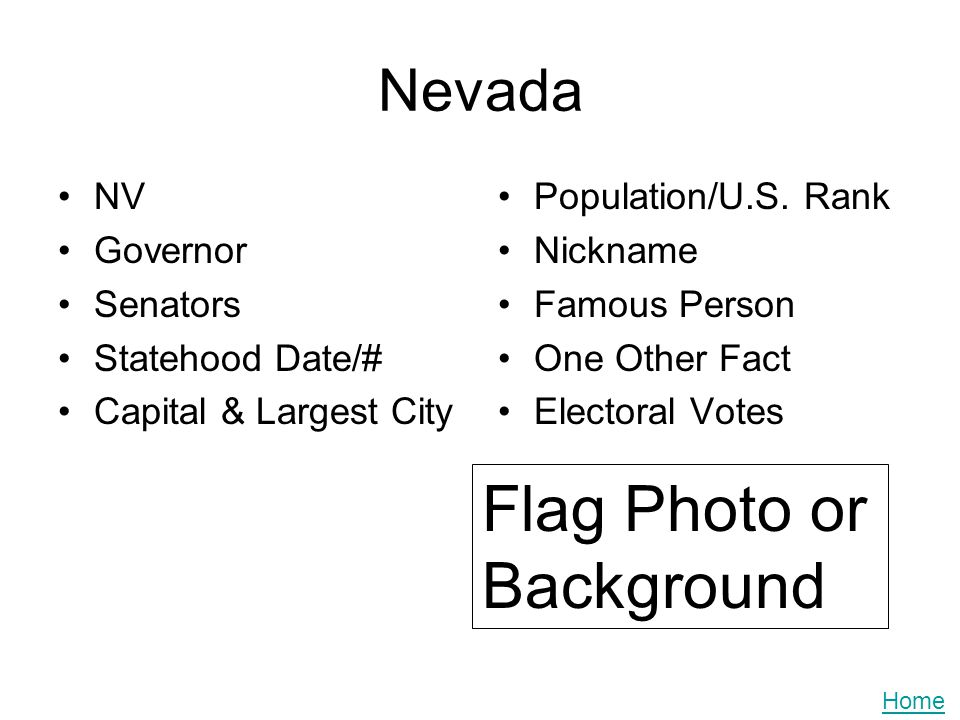 Nevada NV Governor Senators Statehood Date/# Capital & Largest City Population/U.S. Rank Nickname Famous Person One Other Fact Electoral Votes Flag Ph