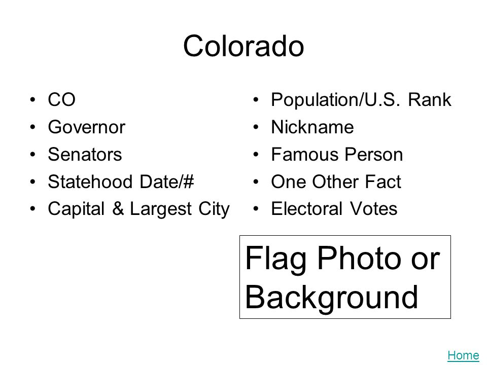 Colorado CO Governor Senators Statehood Date/# Capital & Largest City Population/U.S. Rank Nickname Famous Person One Other Fact Electoral Votes Flag