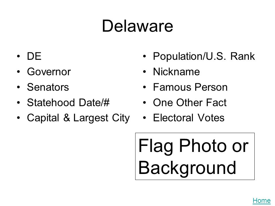 Delaware DE Governor Senators Statehood Date/# Capital & Largest City Population/U.S. Rank Nickname Famous Person One Other Fact Electoral Votes Flag