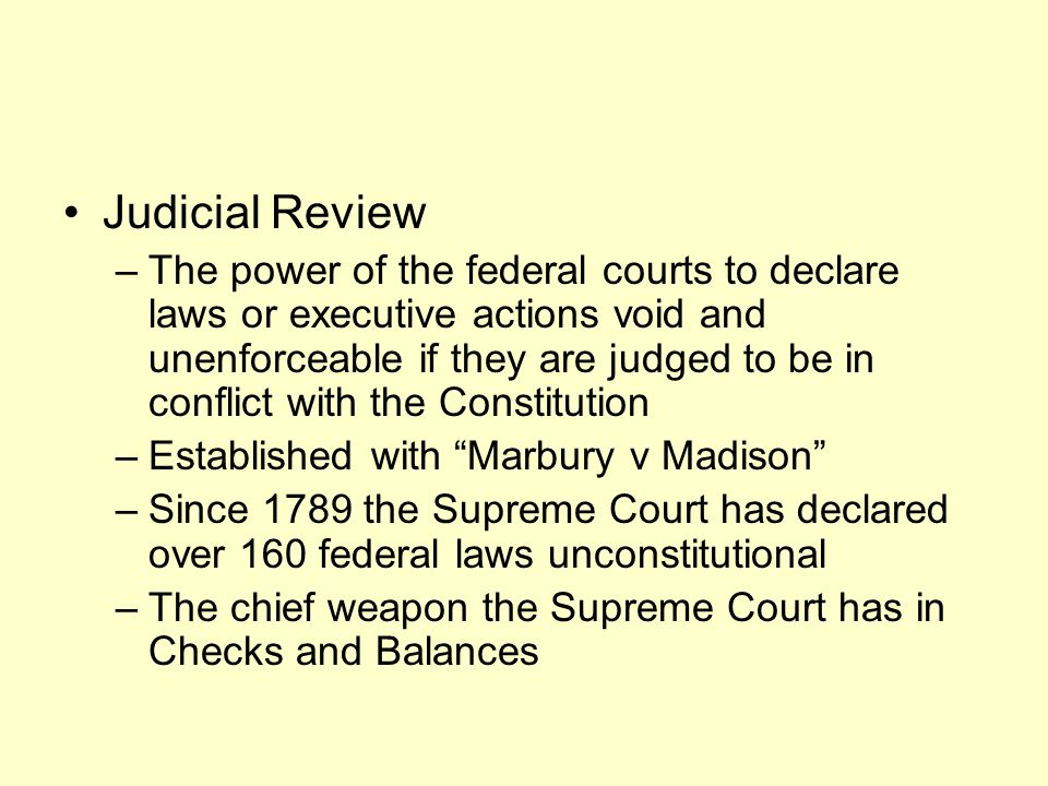 Judicial Review –The power of the federal courts to declare laws or executive actions void and unenforceable if they are judged to be in conflict with the Constitution –Established with Marbury v Madison –Since 1789 the Supreme Court has declared over 160 federal laws unconstitutional –The chief weapon the Supreme Court has in Checks and Balances