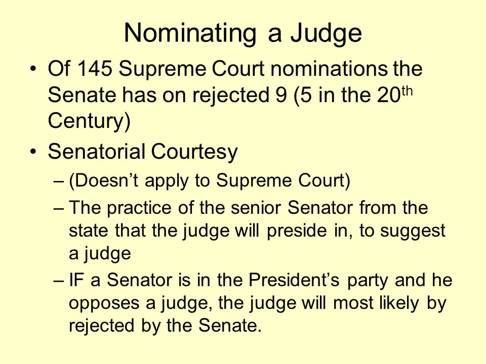 Nominating a Judge Of 145 Supreme Court nominations the Senate has on rejected 9 (5 in the 20 th Century) Senatorial Courtesy –(Doesn't apply to Supre