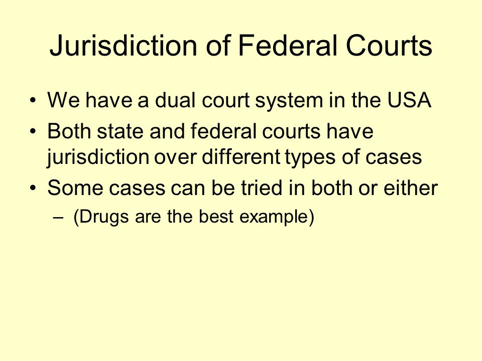 Jurisdiction of Federal Courts We have a dual court system in the USA Both state and federal courts have jurisdiction over different types of cases So