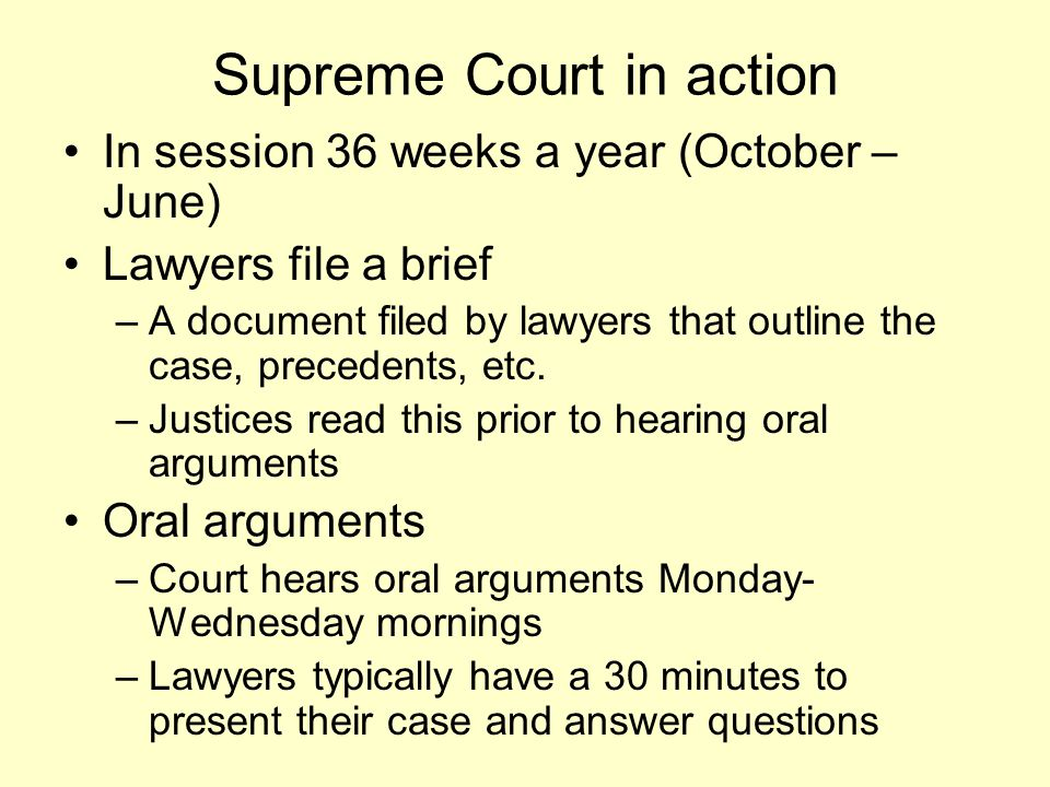 Supreme Court in action In session 36 weeks a year (October – June) Lawyers file a brief –A document filed by lawyers that outline the case, precedent