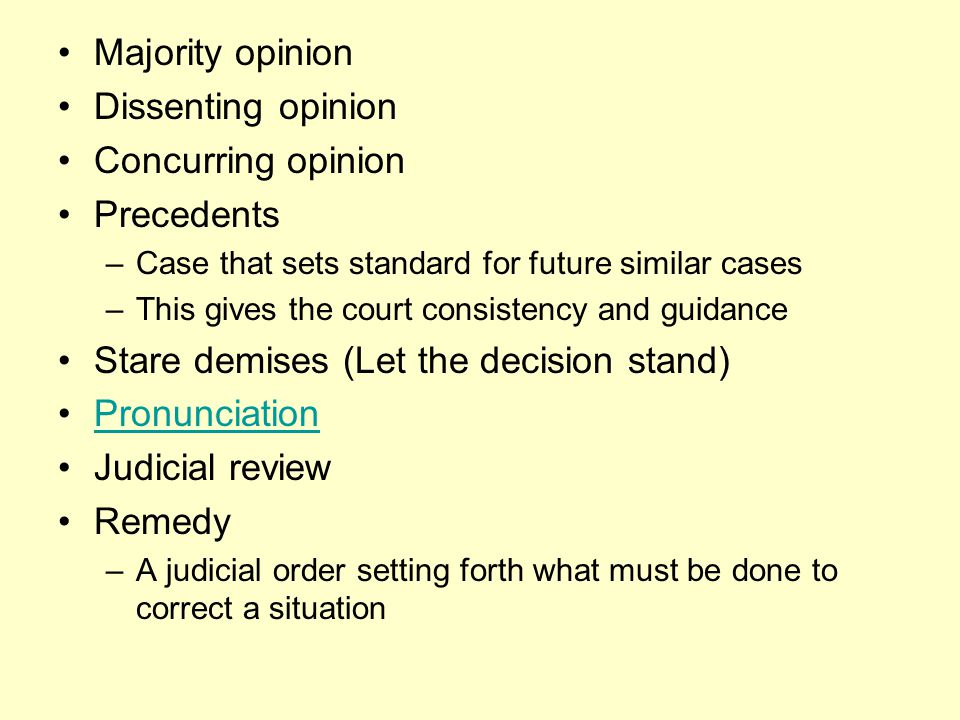 Majority opinion Dissenting opinion Concurring opinion Precedents –Case that sets standard for future similar cases –This gives the court consistency