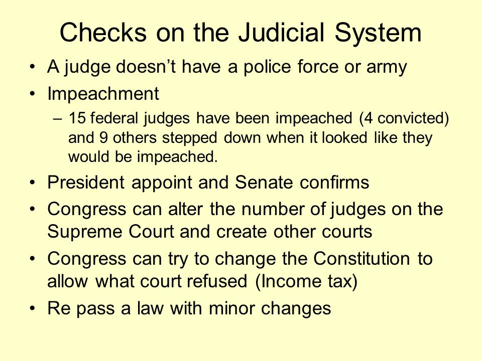 Checks on the Judicial System A judge doesn't have a police force or army Impeachment –15 federal judges have been impeached (4 convicted) and 9 other