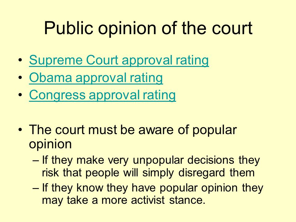 Public opinion of the court Supreme Court approval rating Obama approval rating Congress approval rating The court must be aware of popular opinion –If they make very unpopular decisions they risk that people will simply disregard them –If they know they have popular opinion they may take a more activist stance.