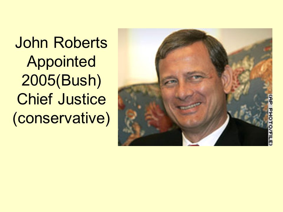 John Roberts Appointed 2005(Bush) Chief Justice (conservative)