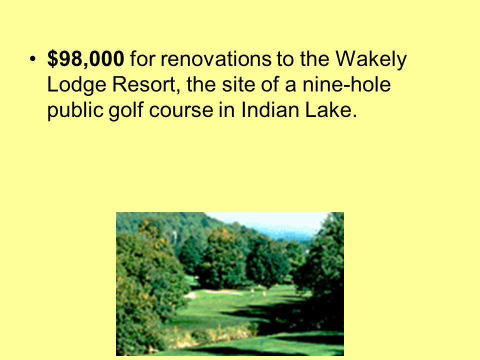 $98,000 for renovations to the Wakely Lodge Resort, the site of a nine-hole public golf course in Indian Lake.