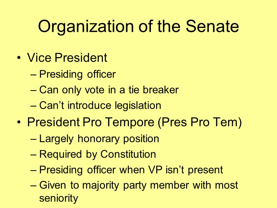 Organization of the Senate Vice President –Presiding officer –Can only vote in a tie breaker –Can't introduce legislation President Pro Tempore (Pres Pro Tem) –Largely honorary position –Required by Constitution –Presiding officer when VP isn't present –Given to majority party member with most seniority