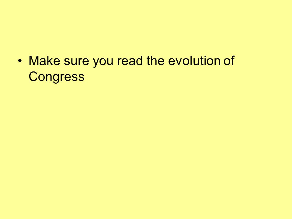 Make sure you read the evolution of Congress
