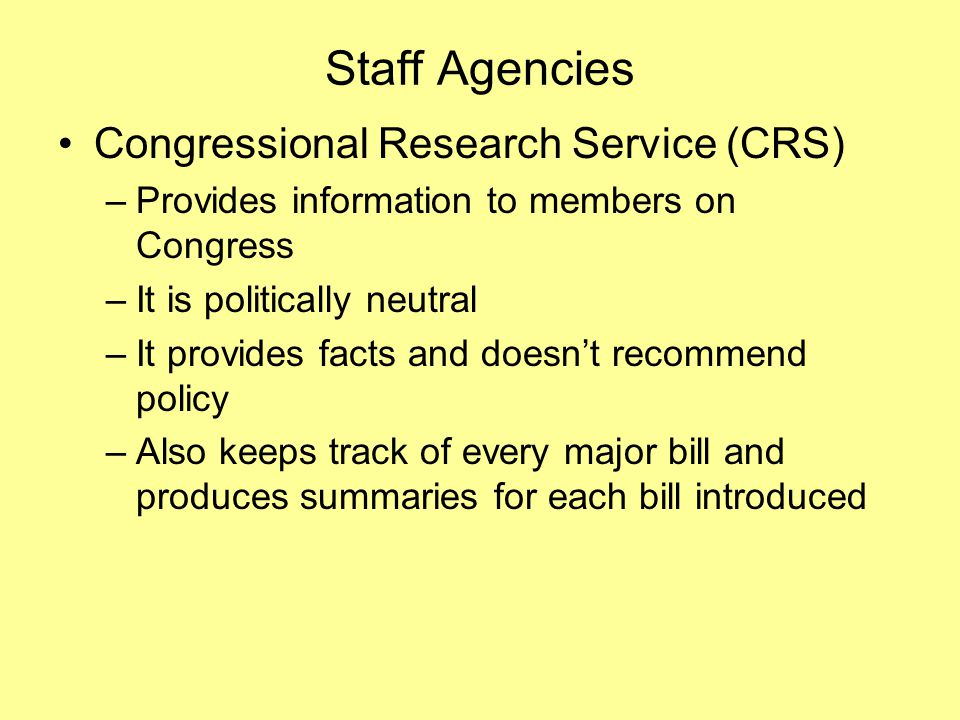 Staff Agencies Congressional Research Service (CRS) –Provides information to members on Congress –It is politically neutral –It provides facts and doesn't recommend policy –Also keeps track of every major bill and produces summaries for each bill introduced
