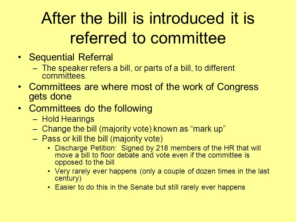 After the bill is introduced it is referred to committee Sequential Referral –The speaker refers a bill, or parts of a bill, to different committees.