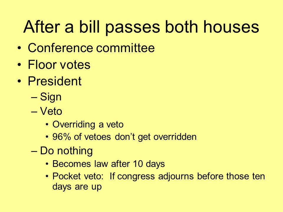 After a bill passes both houses Conference committee Floor votes President –Sign –Veto Overriding a veto 96% of vetoes don't get overridden –Do nothing Becomes law after 10 days Pocket veto: If congress adjourns before those ten days are up