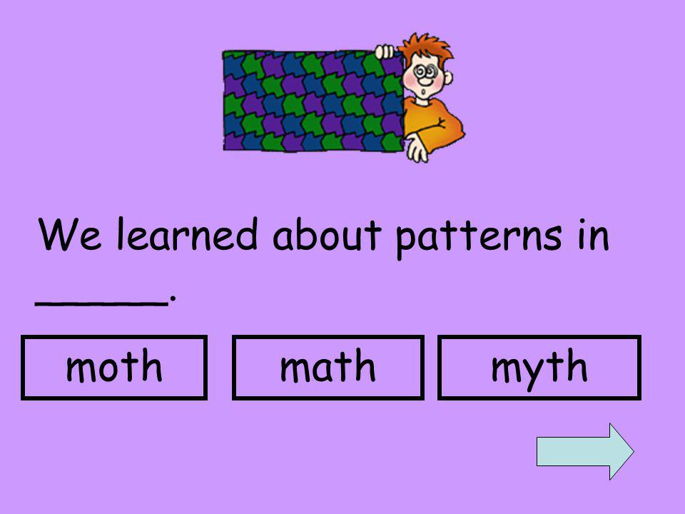 We learned about patterns in _____. mothmathmyth