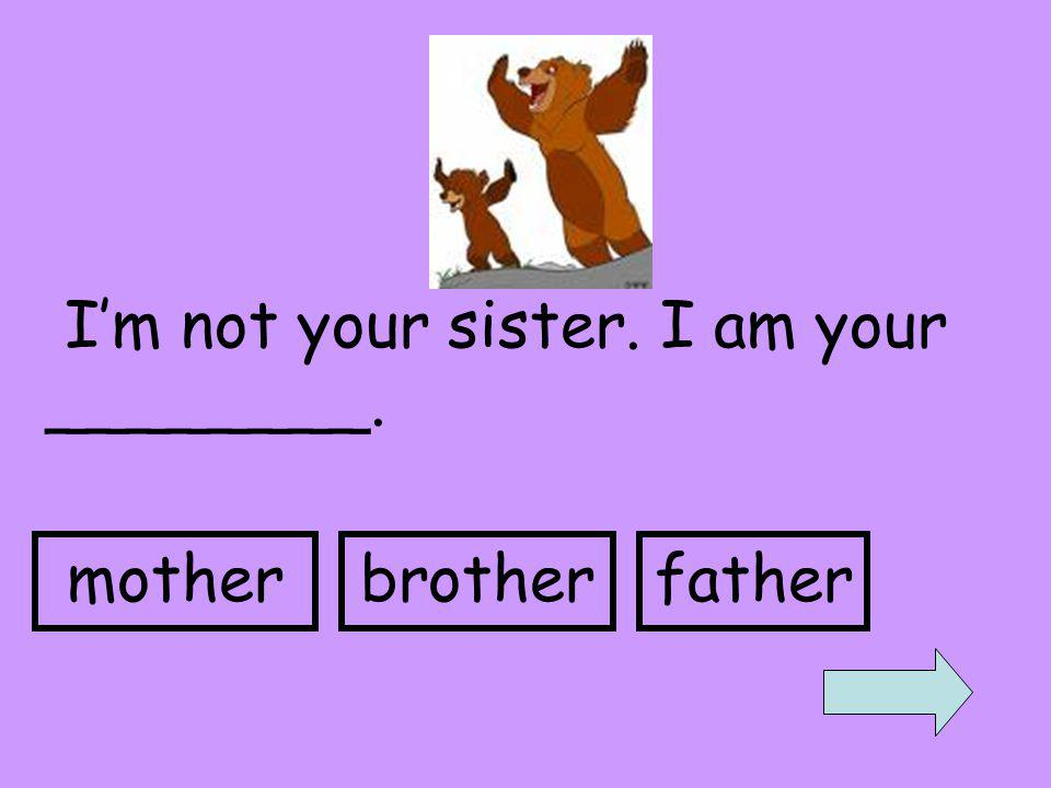 I'm not your sister. I am your ________. motherbrotherfather