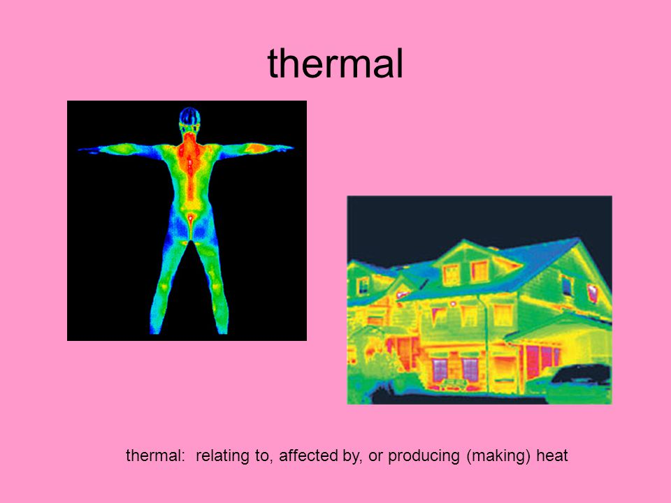thermal thermal: relating to, affected by, or producing (making) heat