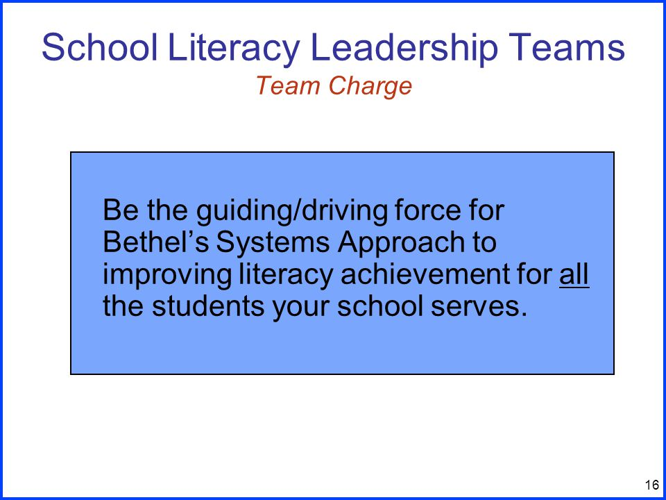 16 Be the guiding/driving force for Bethel's Systems Approach to improving literacy achievement for all the students your school serves.