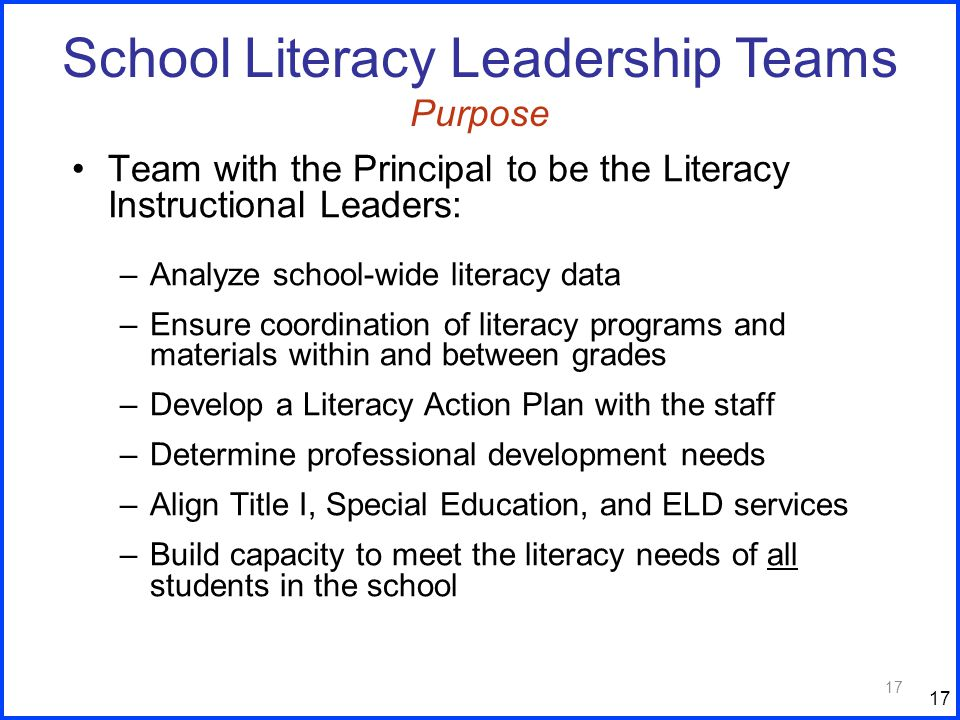 17 Team with the Principal to be the Literacy Instructional Leaders: –Analyze school-wide literacy data –Ensure coordination of literacy programs and materials within and between grades –Develop a Literacy Action Plan with the staff –Determine professional development needs –Align Title I, Special Education, and ELD services –Build capacity to meet the literacy needs of all students in the school 17 School Literacy Leadership Teams Purpose