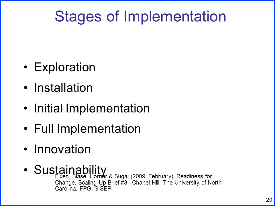 20 Stages of Implementation Exploration Installation Initial Implementation Full Implementation Innovation Sustainability Fixen, Blase, Horner & Sugai (2009, February), Readiness for Change, Scaling Up Brief #3.