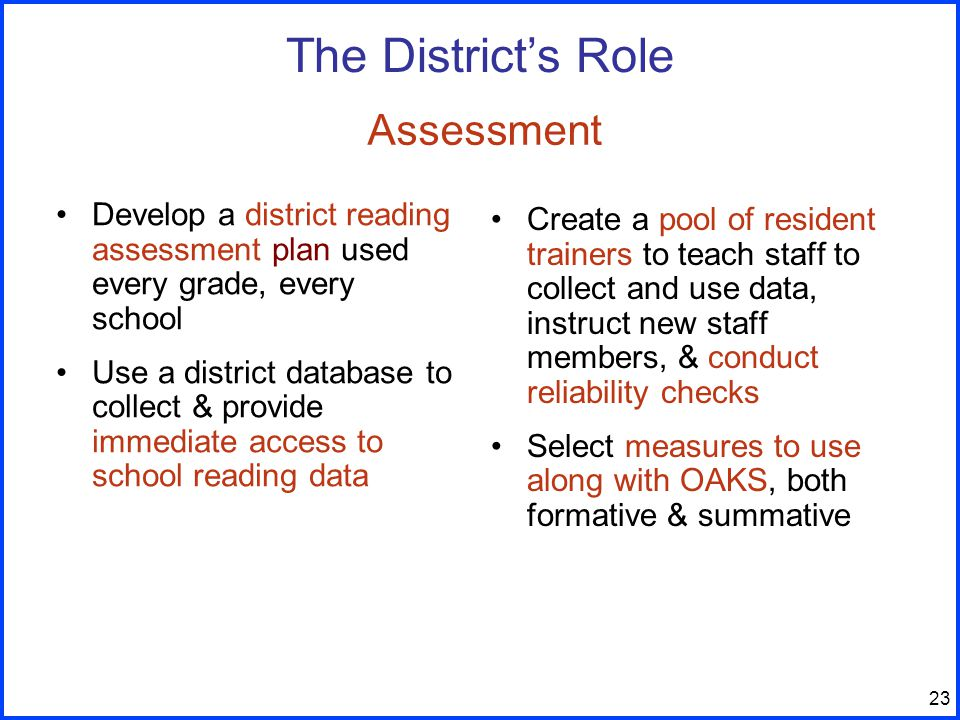 23 Develop a district reading assessment plan used every grade, every school Use a district database to collect & provide immediate access to school reading data Create a pool of resident trainers to teach staff to collect and use data, instruct new staff members, & conduct reliability checks Select measures to use along with OAKS, both formative & summative The District's Role Assessment