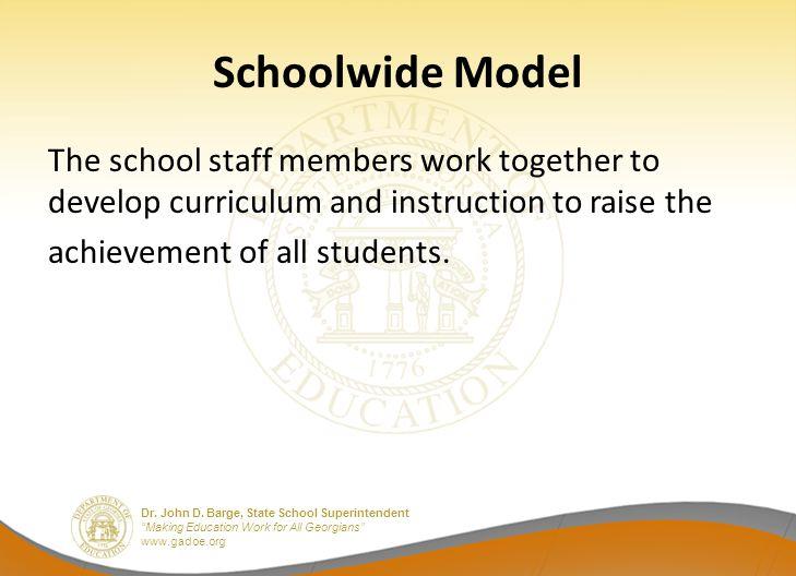 "Dr. John D. Barge, State School Superintendent ""Making Education Work for All Georgians"" www.gadoe.org Schoolwide Model The school staff members work"
