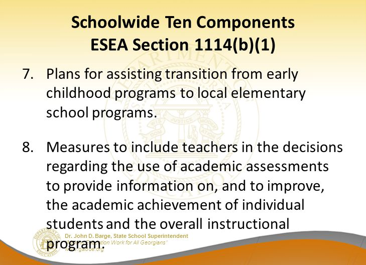 """Dr. John D. Barge, State School Superintendent """"Making Education Work for All Georgians"""" www.gadoe.org Schoolwide Ten Components ESEA Section 1114(b)("""