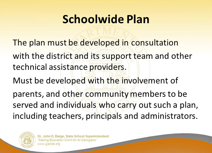 """Dr. John D. Barge, State School Superintendent """"Making Education Work for All Georgians"""" www.gadoe.org Schoolwide Plan The plan must be developed in c"""