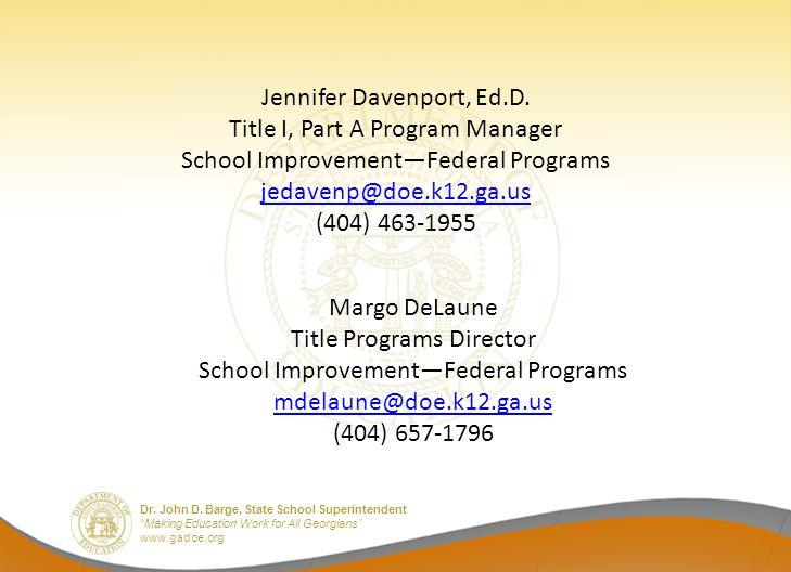 "Dr. John D. Barge, State School Superintendent ""Making Education Work for All Georgians"" www.gadoe.org Jennifer Davenport, Ed.D. Title I, Part A Progr"