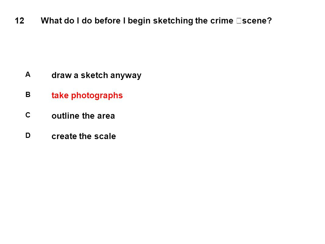 12 What do I do before I begin sketching the crime scene? A draw a sketch anyway B take photographs C outline the area D create the scale