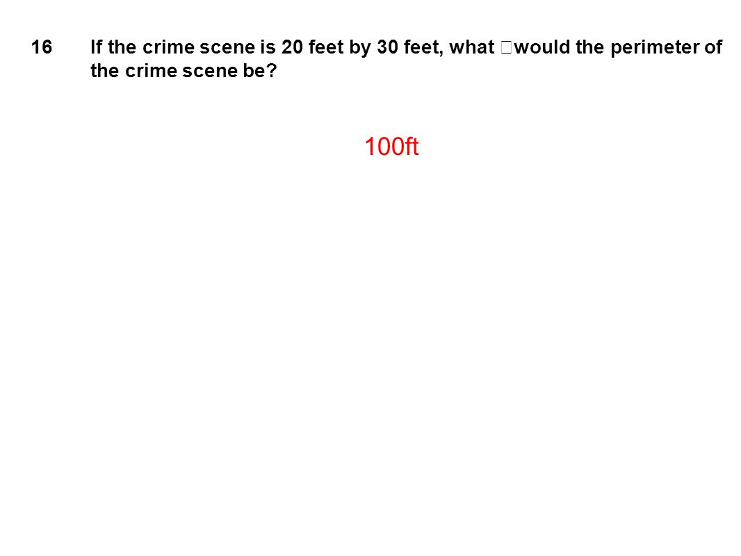 16 If the crime scene is 20 feet by 30 feet, what would the perimeter of the crime scene be 100ft