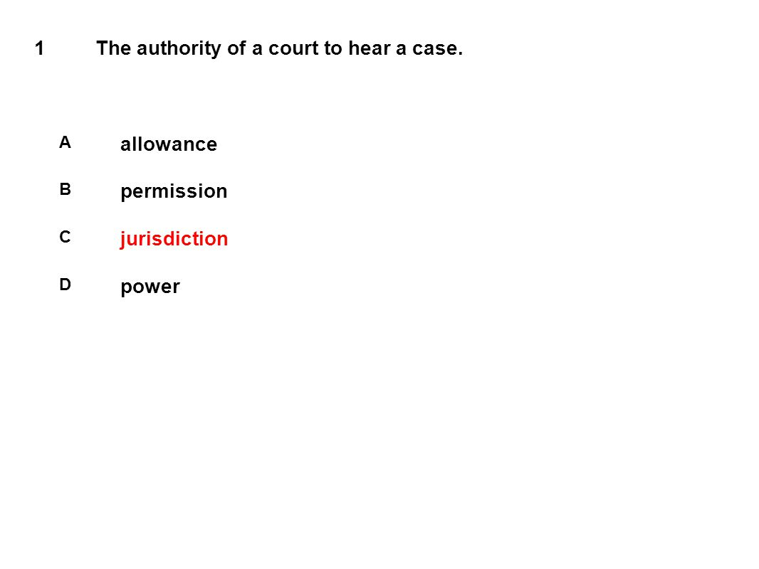 1The authority of a court to hear a case. A allowance B permission C jurisdiction D power